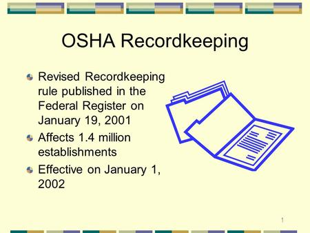 1 OSHA Recordkeeping Revised Recordkeeping rule published in the Federal Register on January 19, 2001 Affects 1.4 million establishments Effective on.