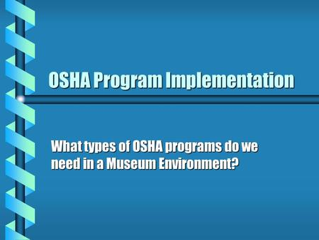 OSHA Program Implementation What types of OSHA programs do we need in a Museum Environment?
