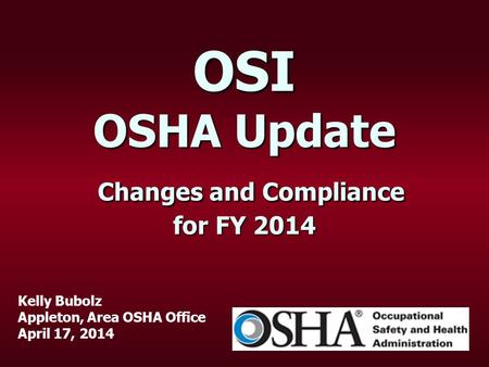 OSI OSHA Update Changes and Compliance for FY 2014 Kelly Bubolz Appleton, Area OSHA Office April 17, 2014.