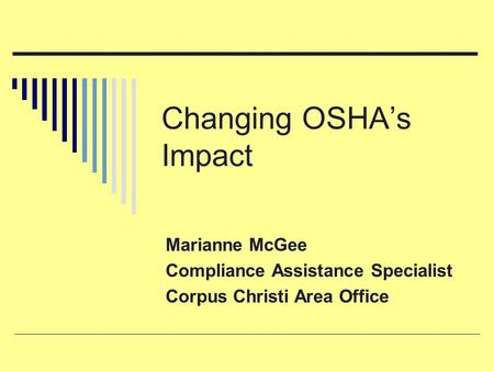 Changing OSHA's Impact Marianne McGee Compliance Assistance Specialist Corpus Christi Area Office.
