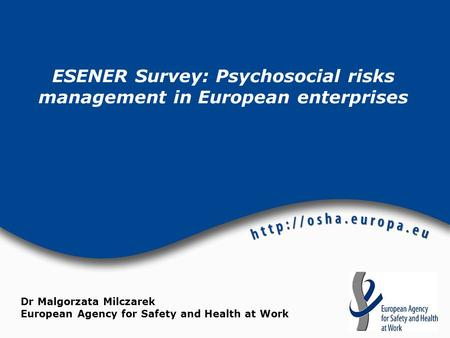 ESENER Survey: Psychosocial risks management in European enterprises Dr Malgorzata Milczarek European Agency for Safety and Health at Work.