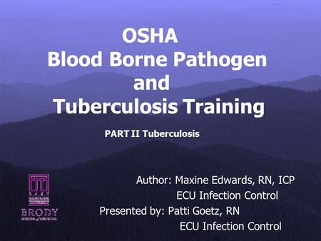 OSHA Blood Borne Pathogen and Tuberculosis Training PART II Tuberculosis Author: Maxine Edwards, RN, ICP ECU Infection Control Presented by: Patti Goetz,