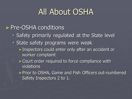 All About OSHA ► Pre-OSHA conditions  Safety primarily regulated at the State level  State safety programs were weak ► Inspectors could enter only after.