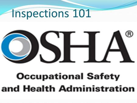 Inspections 101. The OSHA Mission… To assure safe and healthful working conditions for working men and women, by authorizing enforcement of the standards.
