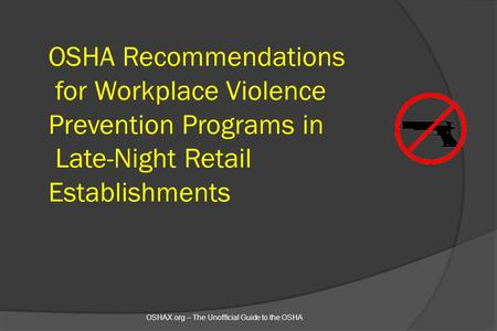 OSHA Recommendations for Workplace Violence Prevention Programs in Late-Night Retail Establishments OSHAX.org – The Unofficial Guide to the OSHA.