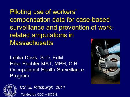 Piloting use of workers' compensation data for case-based surveillance and prevention of work- related amputations in Massachusetts Letitia Davis, ScD,
