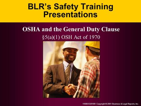 11006133/0109 Copyright © 2001 Business & Legal Reports, Inc. BLR's Safety Training Presentations OSHA and the General Duty Clause §5(a)(1) OSH Act of.