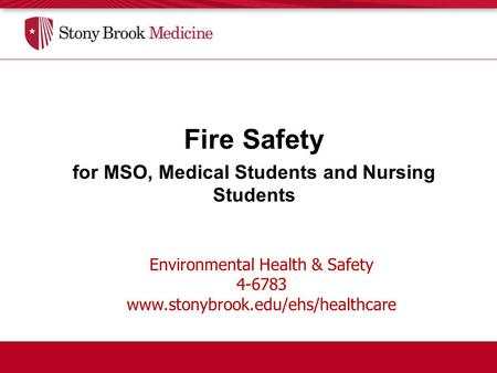 Environmental Health & Safety 4-6783 www.stonybrook.edu/ehs/healthcare Fire Safety for MSO, Medical Students and Nursing Students.