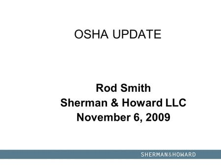 OSHA UPDATE Rod Smith Sherman & Howard LLC November 6, 2009.