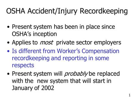 1 OSHA Accident/Injury Recordkeeping Present system has been in place since OSHA's inception Applies to most private sector employers Is different from.