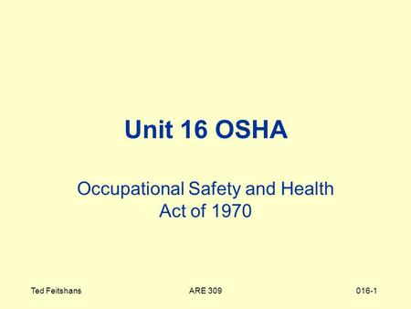 ARE 309Ted Feitshans016-1 Unit 16 OSHA Occupational Safety and Health Act of 1970.