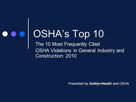 OSHA's Top 10 The 10 Most Frequently Cited OSHA Violations in General Industry and Construction: 2010 Presented by Safety+Health and OSHA.