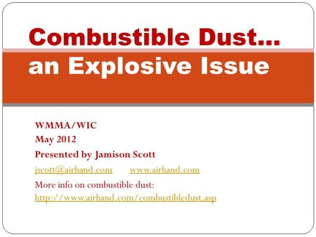 WMMA/WIC May 2012 Presented by Jamison Scott More info on combustible dust:
