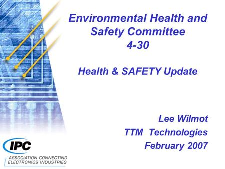 Environmental Health and Safety Committee 4-30 Health & SAFETY Update Lee Wilmot TTM Technologies February 2007.