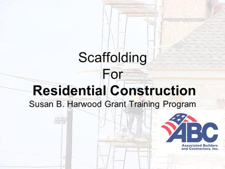 Developed under an OSHA Susan B. Harwood Grant, #46F4-HT01, by the Associated Builders and Contractors-Central Texas Chapter 1 Scaffolding For Residential.