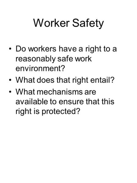 Worker Safety Do workers have a right to a reasonably safe work environment? What does that right entail? What mechanisms are available to ensure that.