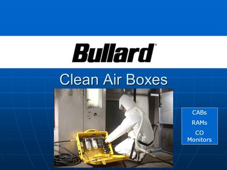 Clean Air Boxes CABs RAMs CO Monitors. Features at a Glance Grade D Compliance Grade D Compliance Auto Calibration Auto Calibration Warning Systems Warning.