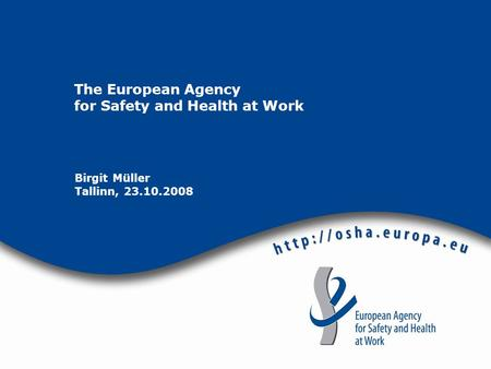 The European Agency for Safety and Health at Work Birgit Müller Tallinn, 23.10.2008.