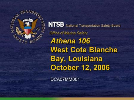 Office of Marine Safety Athena 106 West Cote Blanche Bay, Louisiana October 12, 2006 DCA07MM001.