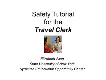 Safety Tutorial for the Travel Clerk Elizabeth Allen State University of New York Syracuse Educational Opportunity Center.