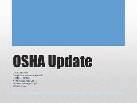 OSHA Update Candra Jefferson Compliance Assistance Specialist US DOL – OSHA North Aurora Area Office 630-896-8700.