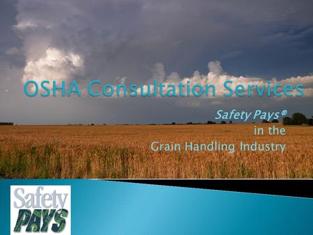 "Safety Pays® in the Grain Handling Industry.  What is ""Safety Pays®""?  On site safety and health consultation services provided by the Oklahoma Department."