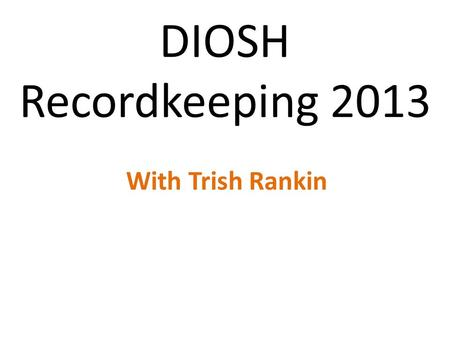 DIOSH Recordkeeping 2013 With Trish Rankin. Topics and fun Yes, there is a test Where to find information All things not recordable Things that get confusing.