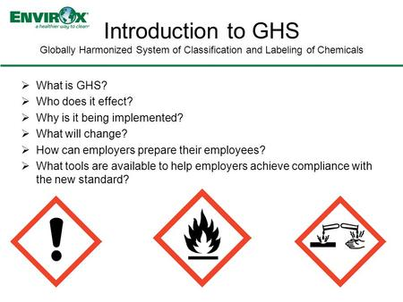  What is GHS?  Who does it effect?  Why is it being implemented?  What will change?  How can employers prepare their employees?  What tools are available.