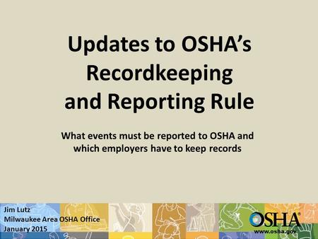 Www.osha.gov Updates to OSHA's Recordkeeping and Reporting Rule What events must be reported to OSHA and which employers have to keep records Jim Lutz.