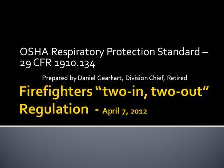 OSHA Respiratory Protection Standard – 29 CFR 1910.134 Prepared by Daniel Gearhart, Division Chief, Retired.
