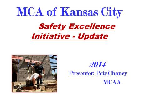MCA of Kansas City Safety Excellence Initiative - Update Presenter: Pete Chaney MCAA 2014.