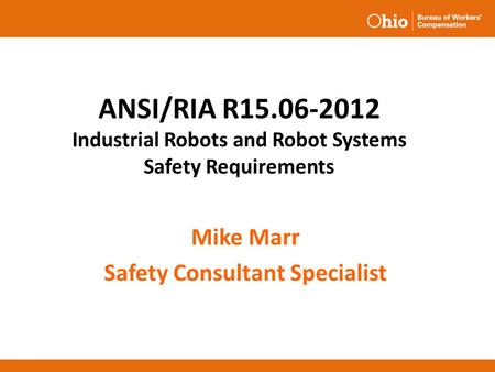 ANSI/RIA R15.06-2012 Industrial Robots and Robot Systems Safety Requirements Mike Marr Safety Consultant Specialist.