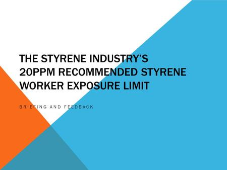 THE STYRENE INDUSTRY'S 20PPM RECOMMENDED STYRENE WORKER EXPOSURE LIMIT BRIEFING AND FEEDBACK.