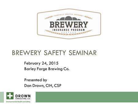 BREWERY SAFETY SEMINAR February 24, 2015 Barley Forge Brewing Co. Presented by Dan Drown, CIH, CSP.