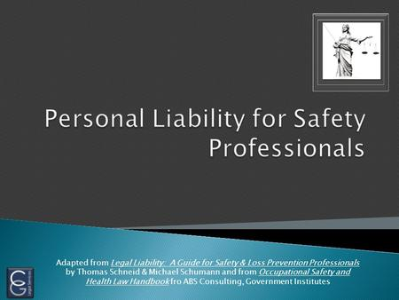 Adapted from Legal Liability: A Guide for Safety & Loss Prevention Professionals by Thomas Schneid & Michael Schumann and from Occupational Safety and.