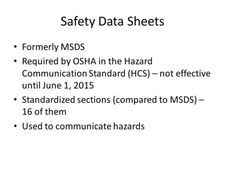 Safety Data Sheets Formerly MSDS Required by OSHA in the Hazard Communication Standard (HCS) – not effective until June 1, 2015 Standardized sections (compared.