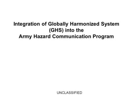 Integration of Globally Harmonized System (GHS) into the Army Hazard Communication Program UNCLASSIFIED.
