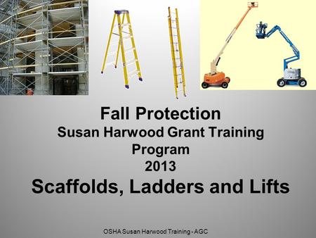 OSHA Susan Harwood Training - AGC Fall Protection Susan Harwood Grant Training Program 2013 Scaffolds, Ladders and Lifts.