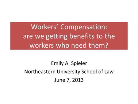 Workers' Compensation: are we getting benefits to the workers who need them? Emily A. Spieler Northeastern University School of Law June 7, 2013.