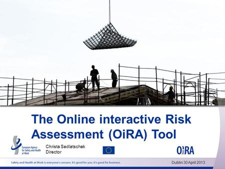 The Online interactive Risk Assessment (OiRA) Tool Christa Sedlatschek Director Dublin 30 April 2013.