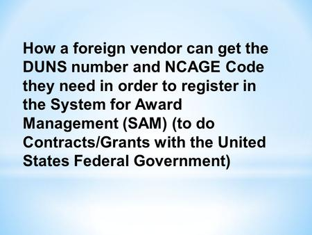 How a foreign vendor can get the DUNS number and NCAGE Code they need in order to register in the System for Award Management (SAM) (to do Contracts/Grants.