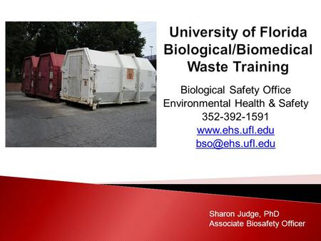 Biological Safety Office Environmental Health & Safety 352-392-1591  Sharon Judge, PhD Associate Biosafety Officer.