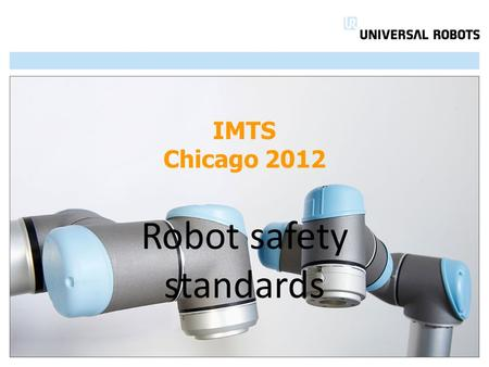 IMTS Chicago 2012 Robot safety standards. ISO 10218-1manufacturers ISO 10218-2integrators old standard RIA R15.06 :1999 new standard RIA R15.06-2012 draft.