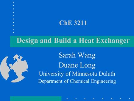 ChE 3211 Design and Build a Heat Exchanger Sarah Wang Duane Long University of Minnesota Duluth Department of Chemical Engineering.