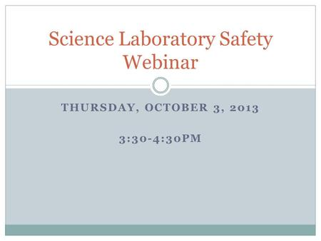 THURSDAY, OCTOBER 3, 2013 3:30-4:30PM Science Laboratory Safety Webinar.