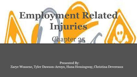 Employment Related Injuries Chapter 25 Presented By: Zarye Wossene, Tyler Dawson-Arroyo, Hana Hemingway, Christina Devereaux.
