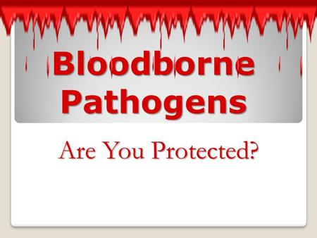 Bloodborne Pathogens Are You Protected?.