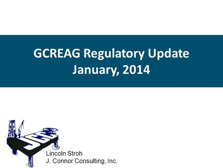 GCREAG Regulatory Update January, 2014 Lincoln Stroh J. Connor Consulting, Inc.