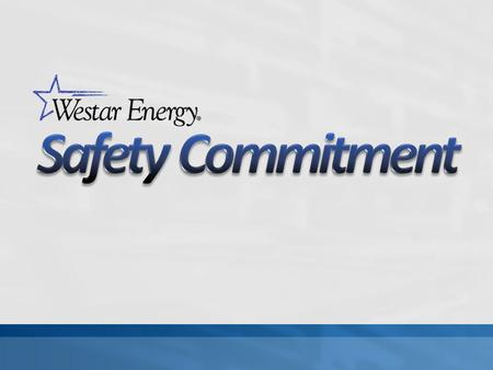 Safety begins at the highest levels of Westar Dedication from executives, management & supervisors Expected from all employees Safety is a core value.