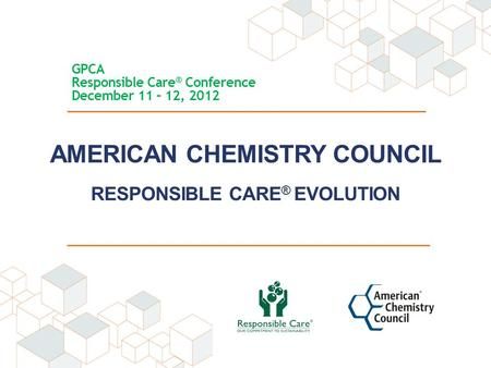 AMERICAN CHEMISTRY COUNCIL RESPONSIBLE CARE ® EVOLUTION GPCA Responsible Care ® Conference December 11 – 12, 2012.
